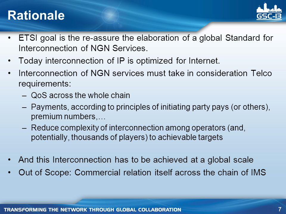 7 Rationale ETSI goal is the re-assure the elaboration of a global Standard for Interconnection of NGN Services. Today interconnection of IP is optimi