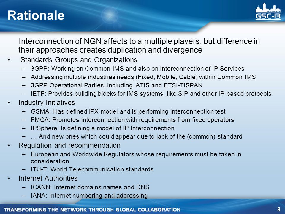 8 Rationale Interconnection of NGN affects to a multiple players, but difference in their approaches creates duplication and divergence Standards Groups and Organizations –3GPP: Working on Common IMS and also on Interconnection of IP Services –Addressing multiple industries needs (Fixed, Mobile, Cable) within Common IMS –3GPP Operational Parties, including ATIS and ETSI-TISPAN –IETF: Provides building blocks for IMS systems, like SIP and other IP-based protocols Industry Initiatives –GSMA: Has defined IPX model and is performing interconnection test –FMCA: Promotes interconnection with requirements from fixed operators –IPSphere: Is defining a model of IP Interconnection –… And new ones which could appear due to lack of the (common) standard Regulation and recommendation –European and Worldwide Regulators whose requirements must be taken in consideration –ITU-T: World Telecommunication standards Internet Authorities –ICANN: Internet domains names and DNS –IANA: Internet numbering and addressing