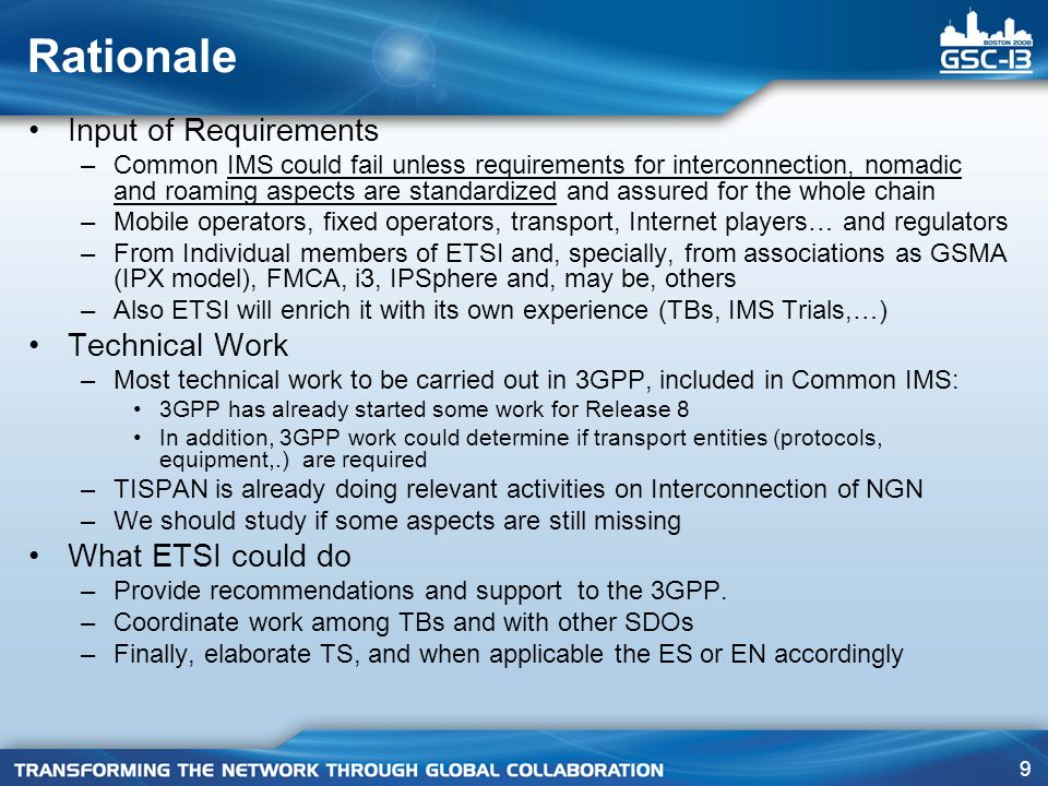 9 Rationale Input of Requirements –Common IMS could fail unless requirements for interconnection, nomadic and roaming aspects are standardized and assured for the whole chain –Mobile operators, fixed operators, transport, Internet players… and regulators –From Individual members of ETSI and, specially, from associations as GSMA (IPX model), FMCA, i3, IPSphere and, may be, others –Also ETSI will enrich it with its own experience (TBs, IMS Trials,…) Technical Work –Most technical work to be carried out in 3GPP, included in Common IMS: 3GPP has already started some work for Release 8 In addition, 3GPP work could determine if transport entities (protocols, equipment,.) are required –TISPAN is already doing relevant activities on Interconnection of NGN –We should study if some aspects are still missing What ETSI could do –Provide recommendations and support to the 3GPP.