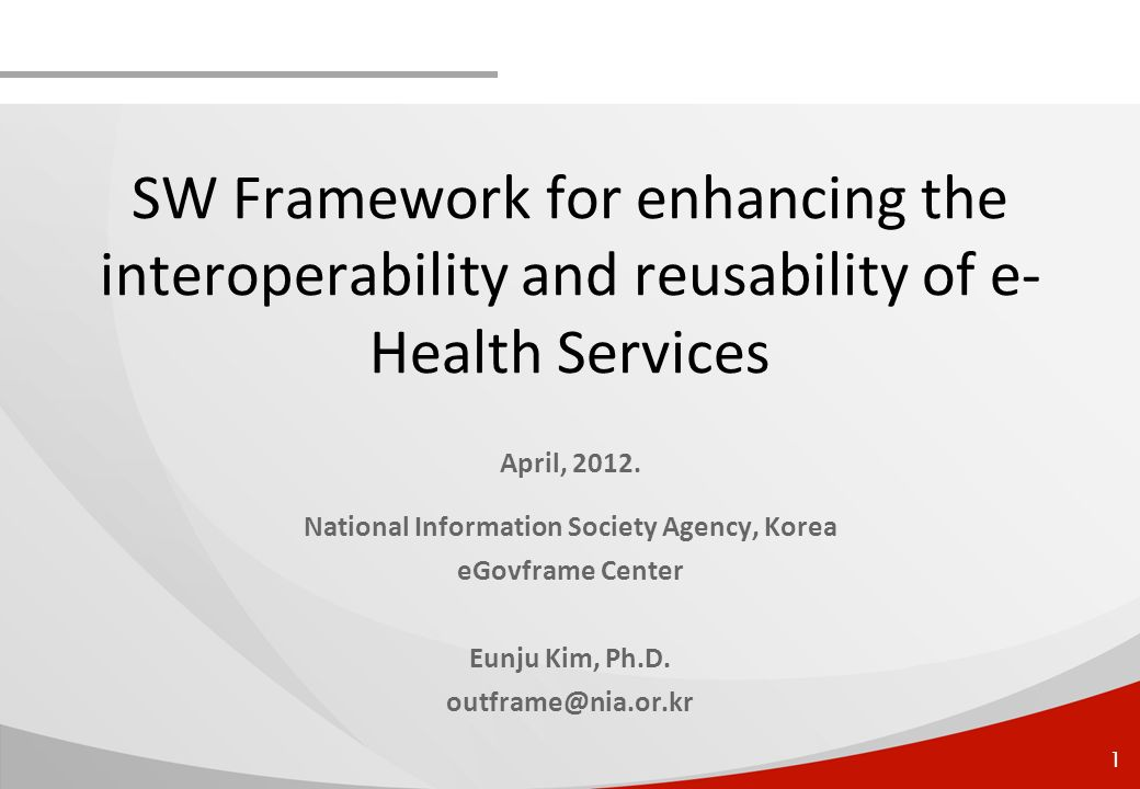 1 SW Framework for enhancing the interoperability and reusability of e- Health Services April, 2012. National Information Society Agency, Korea eGovfr