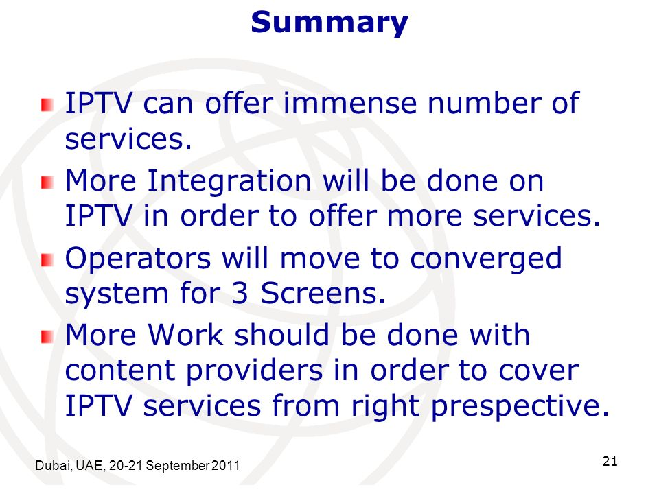 Dubai, UAE, 20-21 September 2011 21 Summary IPTV can offer immense number of services.