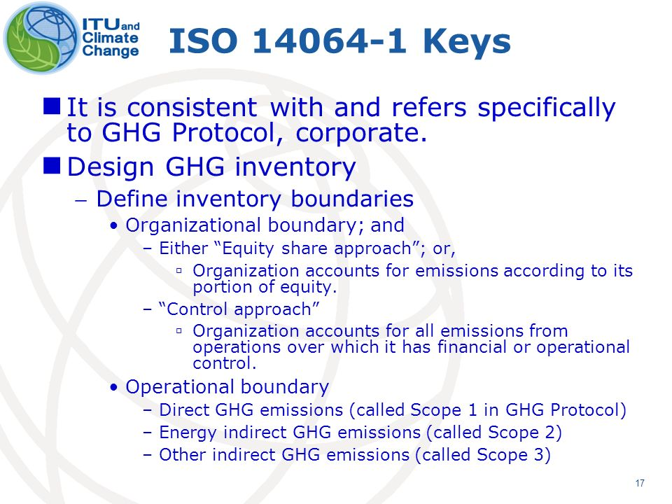 17 ISO 14064-1 Keys It is consistent with and refers specifically to GHG Protocol, corporate.