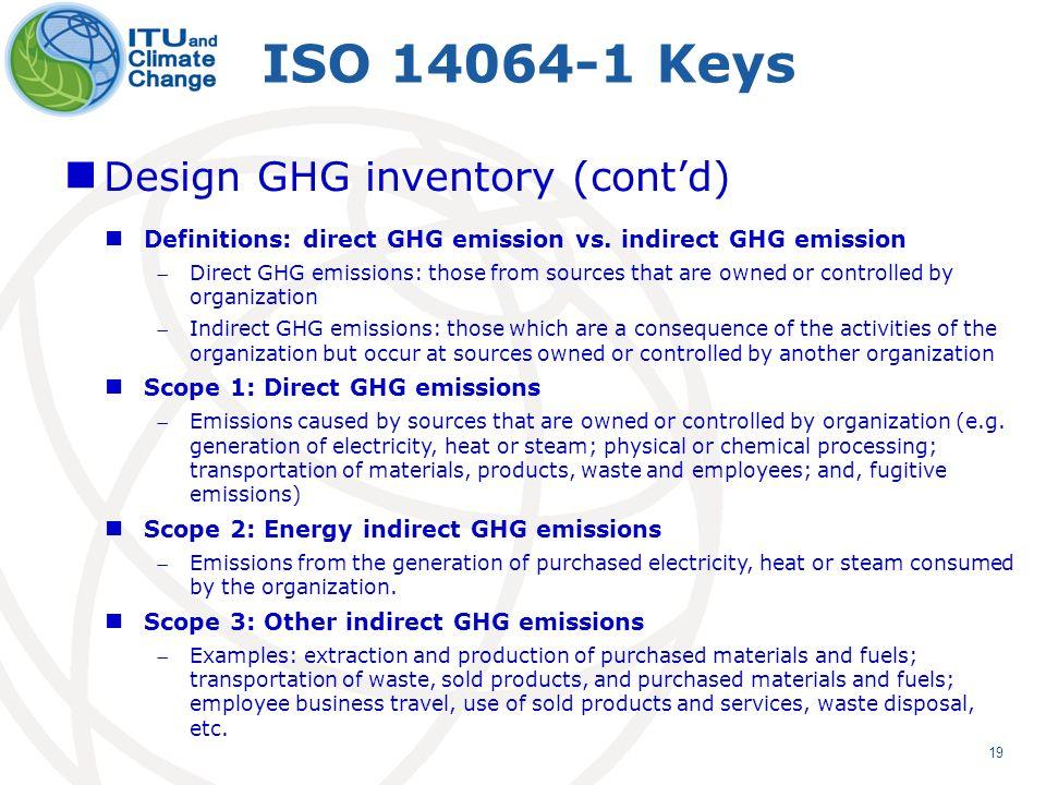 19 ISO 14064-1 Keys Design GHG inventory (contd) Definitions: direct GHG emission vs.