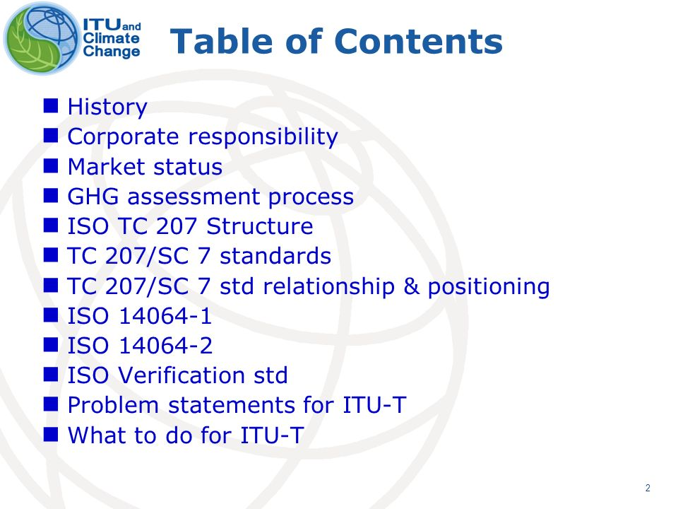 2 Table of Contents History Corporate responsibility Market status GHG assessment process ISO TC 207 Structure TC 207/SC 7 standards TC 207/SC 7 std relationship & positioning ISO 14064-1 ISO 14064-2 ISO Verification std Problem statements for ITU-T What to do for ITU-T