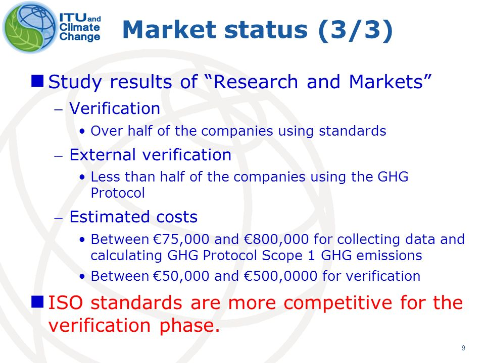 9 Market status (3/3) Study results of Research and Markets Verification Over half of the companies using standards External verification Less than half of the companies using the GHG Protocol Estimated costs Between 75,000 and 800,000 for collecting data and calculating GHG Protocol Scope 1 GHG emissions Between 50,000 and 500,0000 for verification ISO standards are more competitive for the verification phase.