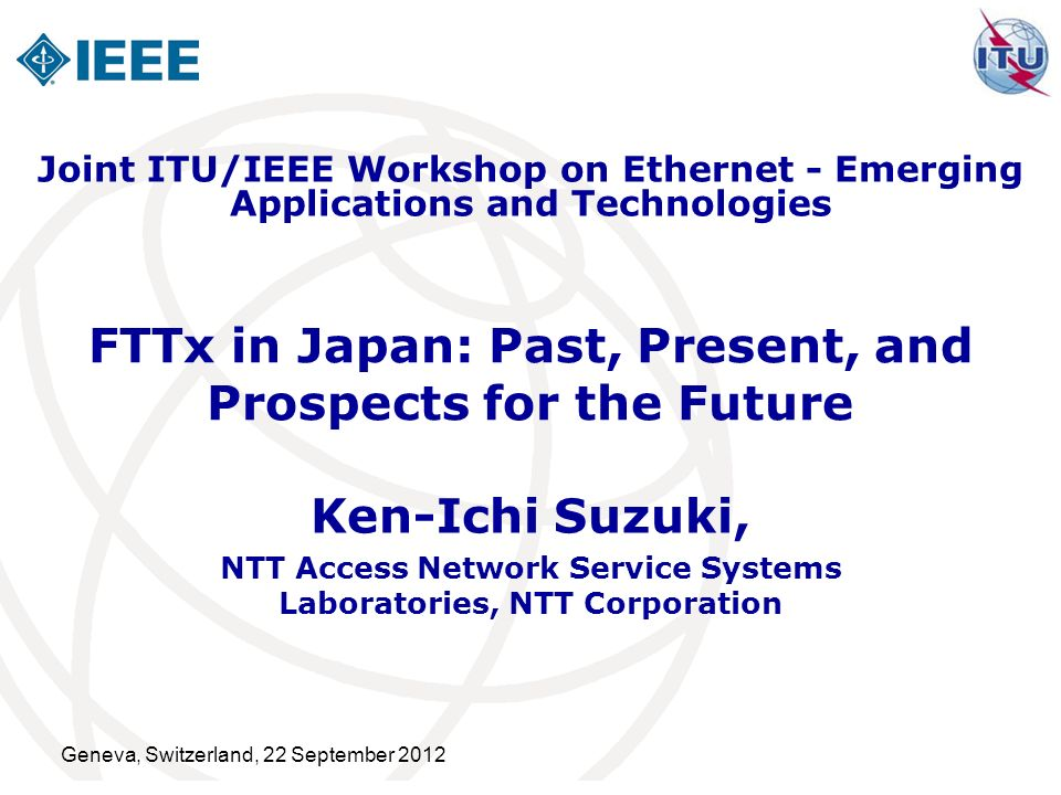 Geneva, Switzerland, 22 September 2012 FTTx in Japan: Past, Present, and Prospects for the Future Ken-Ichi Suzuki, NTT Access Network Service Systems