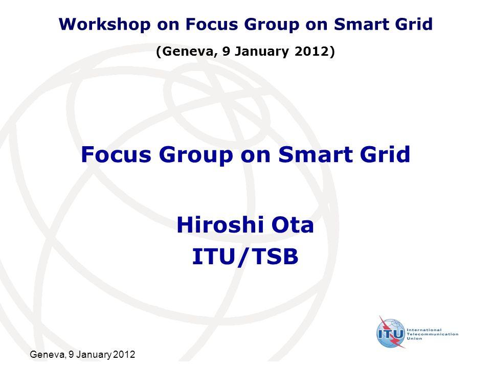 Geneva, 9 January 2012 Focus Group on Smart Grid Hiroshi Ota ITU/TSB Workshop on Focus Group on Smart Grid (Geneva, 9 January 2012)