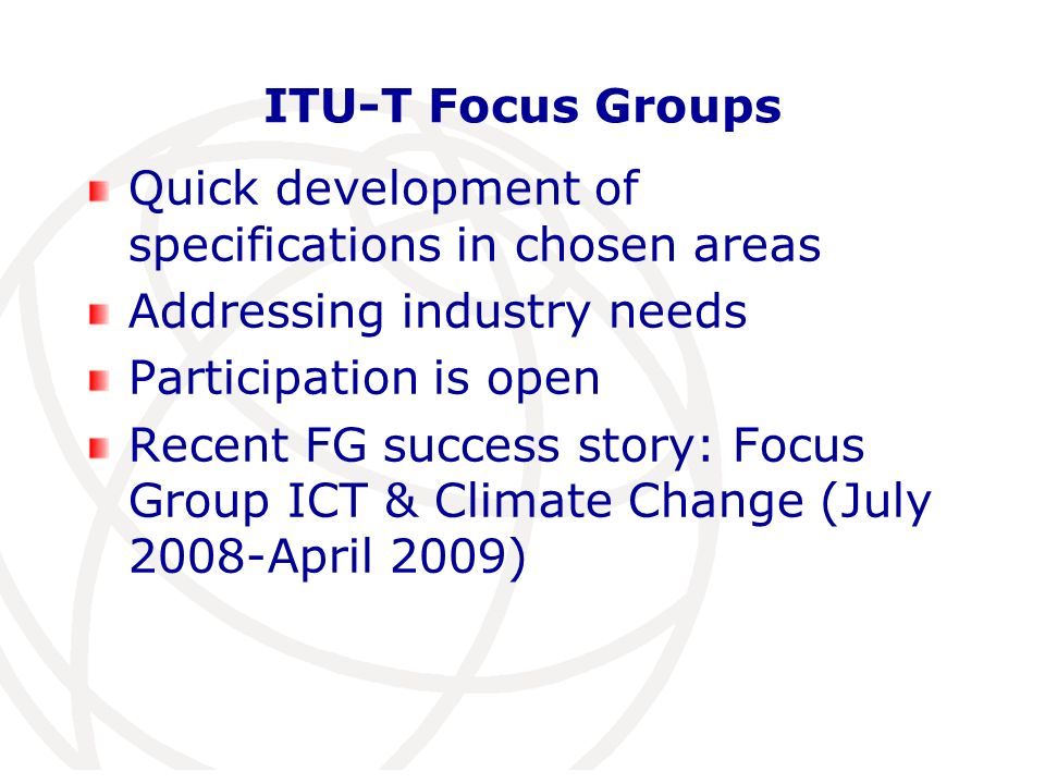 ITU-T Focus Groups Quick development of specifications in chosen areas Addressing industry needs Participation is open Recent FG success story: Focus Group ICT & Climate Change (July 2008-April 2009)