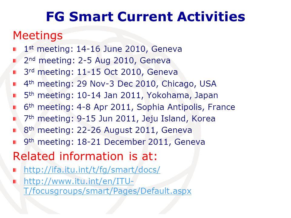 FG Smart Current Activities Meetings 1 st meeting: 14-16 June 2010, Geneva 2 nd meeting: 2-5 Aug 2010, Geneva 3 rd meeting: 11-15 Oct 2010, Geneva 4 th meeting: 29 Nov-3 Dec 2010, Chicago, USA 5 th meeting: 10-14 Jan 2011, Yokohama, Japan 6 th meeting: 4-8 Apr 2011, Sophia Antipolis, France 7 th meeting: 9-15 Jun 2011, Jeju Island, Korea 8 th meeting: 22-26 August 2011, Geneva 9 th meeting: 18-21 December 2011, Geneva Related information is at: http://ifa.itu.int/t/fg/smart/docs/ http://www.itu.int/en/ITU- T/focusgroups/smart/Pages/Default.aspx