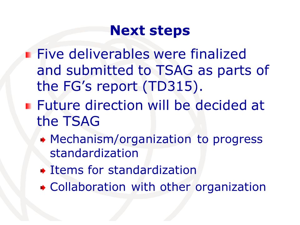 Next steps Five deliverables were finalized and submitted to TSAG as parts of the FGs report (TD315).