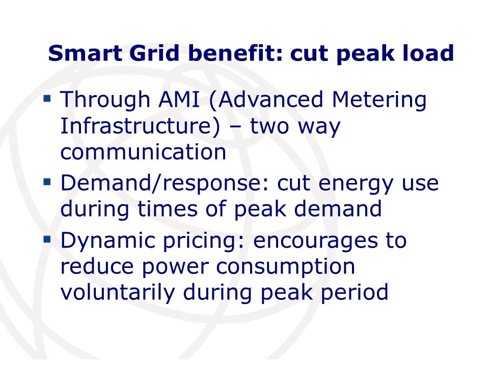 Smart Grid benefit: cut peak load Through AMI (Advanced Metering Infrastructure) – two way communication Demand/response: cut energy use during times