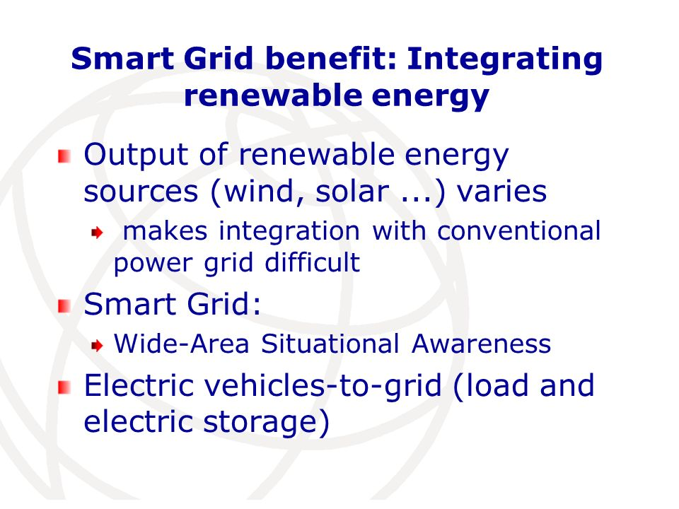 Smart Grid benefit: Integrating renewable energy Output of renewable energy sources (wind, solar...) varies makes integration with conventional power