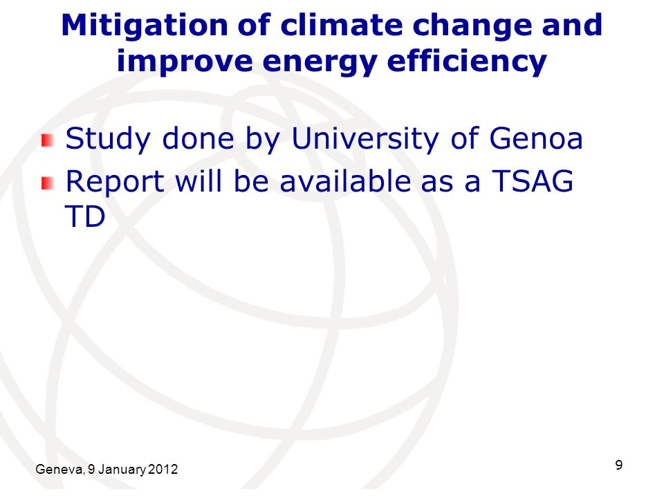 Mitigation of climate change and improve energy efficiency Study done by University of Genoa Report will be available as a TSAG TD Geneva, 9 January 2012 9