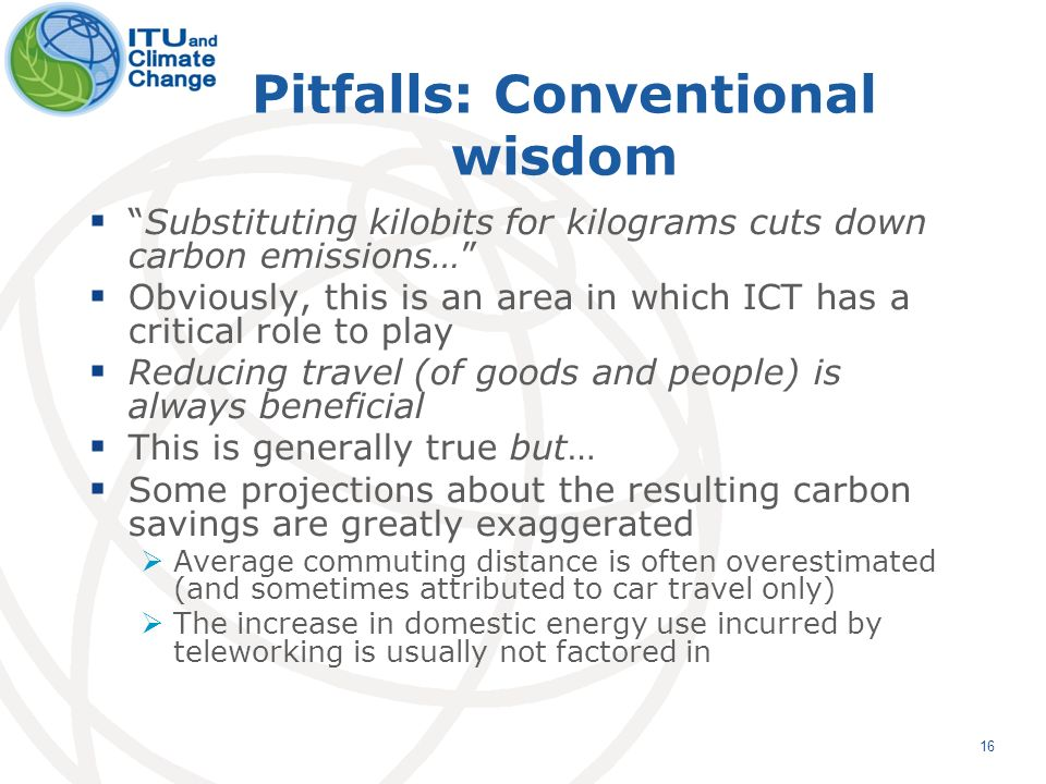 16 Pitfalls: Conventional wisdom Substituting kilobits for kilograms cuts down carbon emissions… Obviously, this is an area in which ICT has a critical role to play Reducing travel (of goods and people) is always beneficial This is generally true but… Some projections about the resulting carbon savings are greatly exaggerated Average commuting distance is often overestimated (and sometimes attributed to car travel only) The increase in domestic energy use incurred by teleworking is usually not factored in