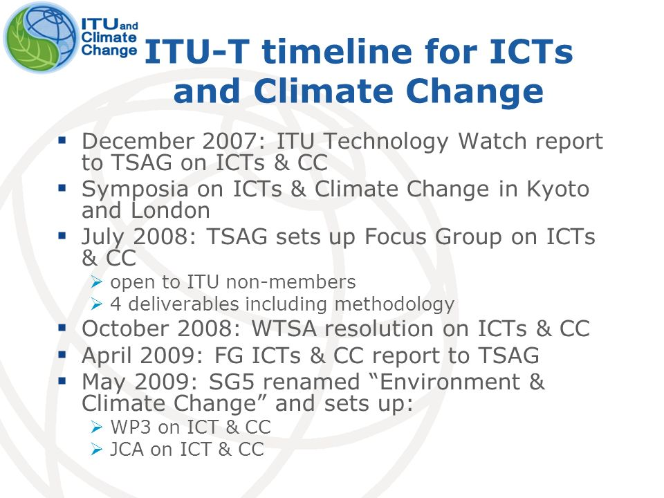 ITU-T timeline for ICTs and Climate Change December 2007: ITU Technology Watch report to TSAG on ICTs & CC Symposia on ICTs & Climate Change in Kyoto and London July 2008: TSAG sets up Focus Group on ICTs & CC open to ITU non-members 4 deliverables including methodology October 2008: WTSA resolution on ICTs & CC April 2009: FG ICTs & CC report to TSAG May 2009: SG5 renamed Environment & Climate Change and sets up: WP3 on ICT & CC JCA on ICT & CC