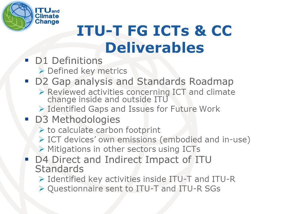 ITU-T FG ICTs & CC Deliverables D1 Definitions Defined key metrics D2 Gap analysis and Standards Roadmap Reviewed activities concerning ICT and climate change inside and outside ITU Identified Gaps and Issues for Future Work D3 Methodologies to calculate carbon footprint ICT devices own emissions (embodied and in-use) Mitigations in other sectors using ICTs D4 Direct and Indirect Impact of ITU Standards Identified key activities inside ITU-T and ITU-R Questionnaire sent to ITU-T and ITU-R SGs