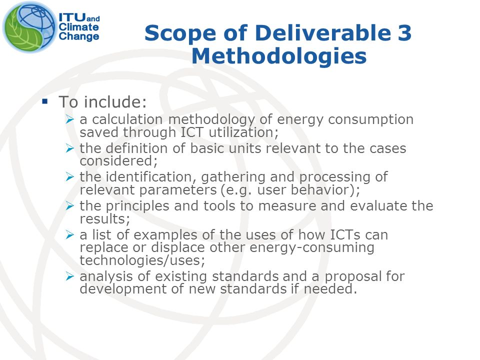 Scope of Deliverable 3 Methodologies To include: a calculation methodology of energy consumption saved through ICT utilization; the definition of basic units relevant to the cases considered; the identification, gathering and processing of relevant parameters (e.g.