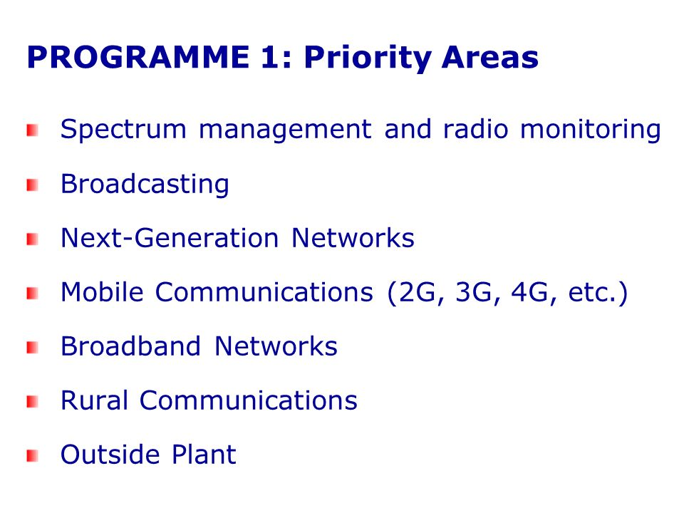 PROGRAMME 1: Priority Areas Spectrum management and radio monitoring Broadcasting Next-Generation Networks Mobile Communications (2G, 3G, 4G, etc.) Broadband Networks Rural Communications Outside Plant