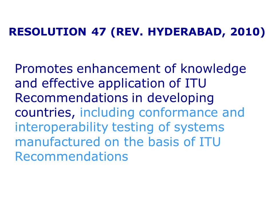 RESOLUTION 47 (REV. HYDERABAD, 2010) Promotes enhancement of knowledge and effective application of ITU Recommendations in developing countries, inclu