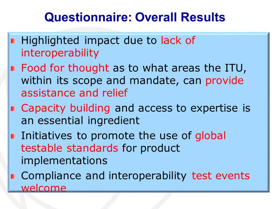 Questionnaire: Overall Results Highlighted impact due to lack of interoperability Food for thought as to what areas the ITU, within its scope and mandate, can provide assistance and relief Capacity building and access to expertise is an essential ingredient Initiatives to promote the use of global testable standards for product implementations Compliance and interoperability test events welcome