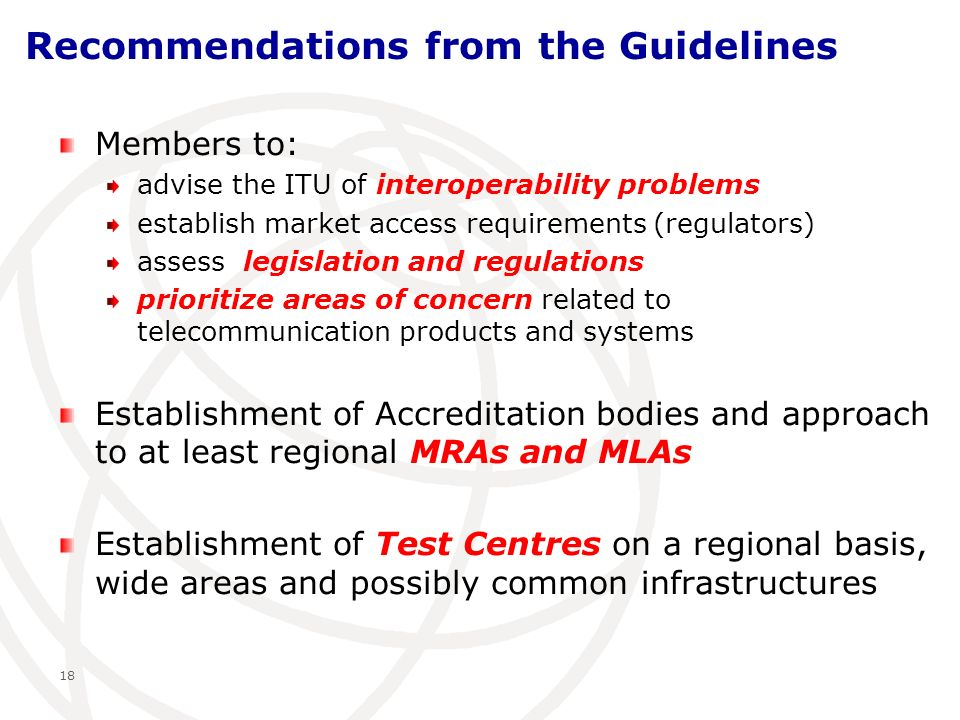 Recommendations from the Guidelines Members to: advise the ITU of interoperability problems establish market access requirements (regulators) assess legislation and regulations prioritize areas of concern related to telecommunication products and systems Establishment of Accreditation bodies and approach to at least regional MRAs and MLAs Establishment of Test Centres on a regional basis, wide areas and possibly common infrastructures 18