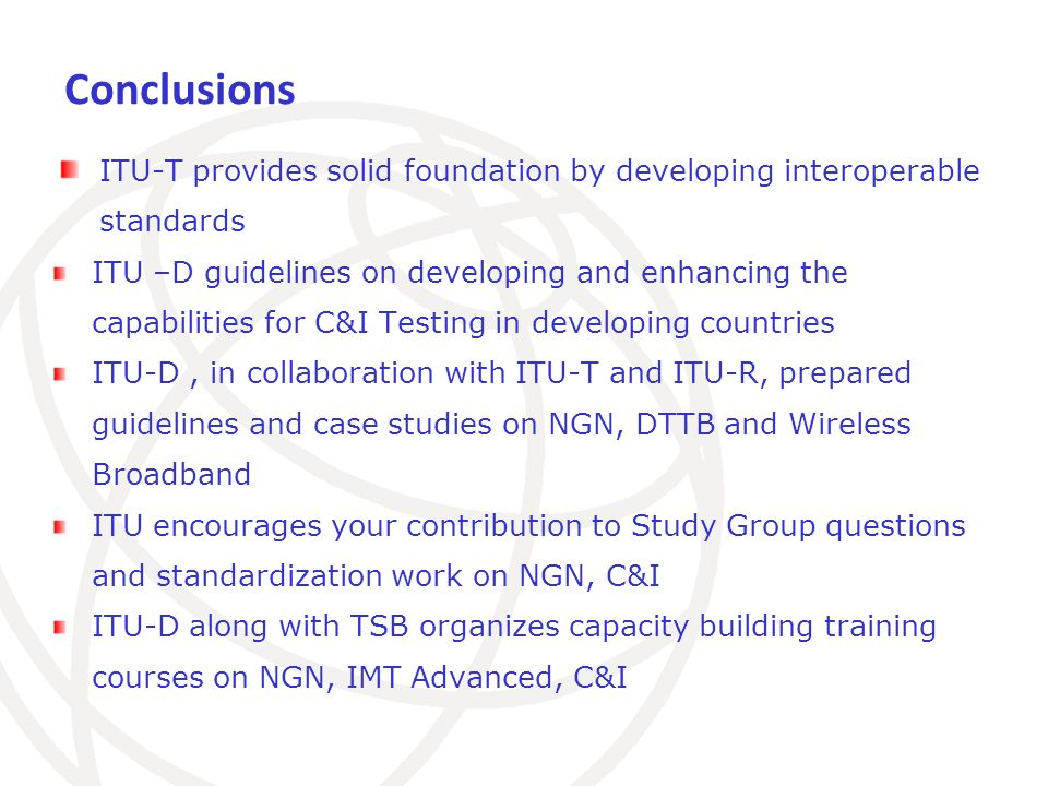 Conclusions ITU-T provides solid foundation by developing interoperable standards ITU –D guidelines on developing and enhancing the capabilities for C&I Testing in developing countries ITU-D, in collaboration with ITU-T and ITU-R, prepared guidelines and case studies on NGN, DTTB and Wireless Broadband ITU encourages your contribution to Study Group questions and standardization work on NGN, C&I ITU-D along with TSB organizes capacity building training courses on NGN, IMT Advanced, C&I