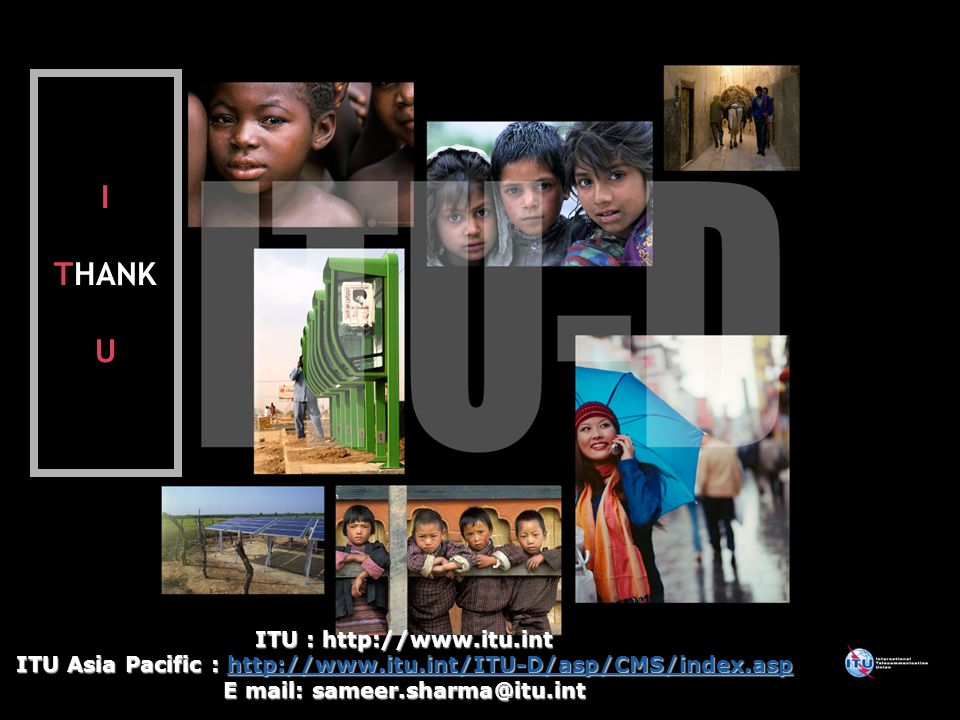 International Telecommunication Union ITU : http://www.itu.int ITU Asia Pacific : http://www.itu.int/ITU-D/asp/CMS/index.asp http://www.itu.int/ITU-D/asp/CMS/index.asp E mail: sameer.sharma@itu.int I THANK U