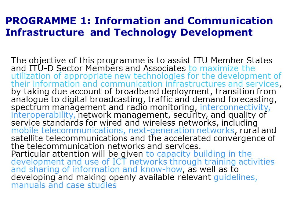 PROGRAMME 1: Information and Communication Infrastructure and Technology Development The objective of this programme is to assist ITU Member States and ITU D Sector Members and Associates to maximize the utilization of appropriate new technologies for the development of their information and communication infrastructures and services, by taking due account of broadband deployment, transition from analogue to digital broadcasting, traffic and demand forecasting, spectrum management and radio monitoring, interconnectivity, interoperability, network management, security, and quality of service standards for wired and wireless networks, including mobile telecommunications, next-generation networks, rural and satellite telecommunications and the accelerated convergence of the telecommunication networks and services.