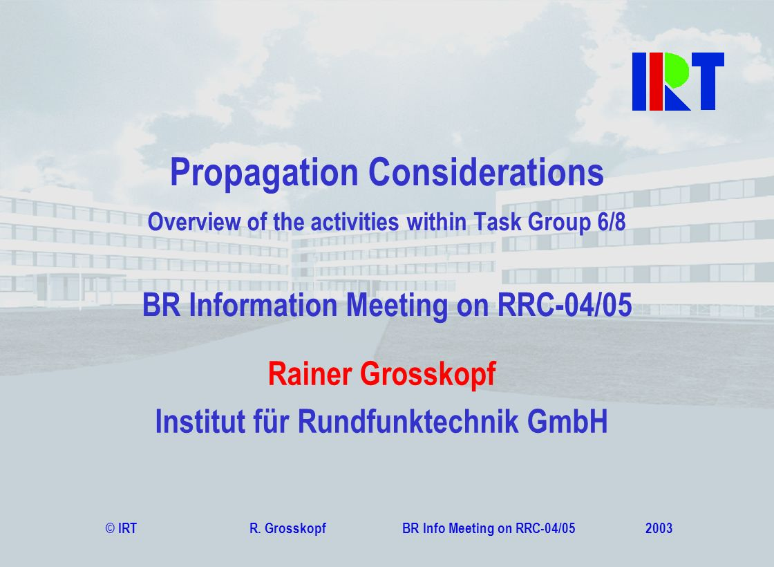 © IRT R. Grosskopf BR Info Meeting on RRC-04/05 2003 Rainer Grosskopf Institut für Rundfunktechnik GmbH Propagation Considerations Overview of the act