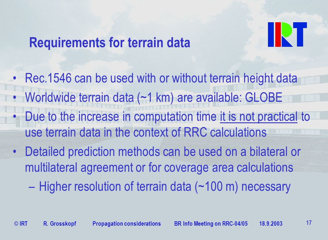© IRT R. Grosskopf Propagation considerations BR Info Meeting on RRC-04/05 18.9.2003 17 Requirements for terrain data Rec.1546 can be used with or wit