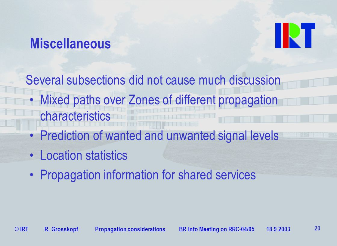 © IRT R. Grosskopf Propagation considerations BR Info Meeting on RRC-04/05 18.9.2003 20 Miscellaneous Several subsections did not cause much discussio