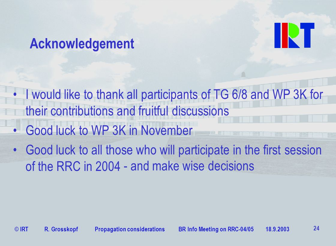 © IRT R. Grosskopf Propagation considerations BR Info Meeting on RRC-04/05 18.9.2003 24 Acknowledgement I would like to thank all participants of TG 6