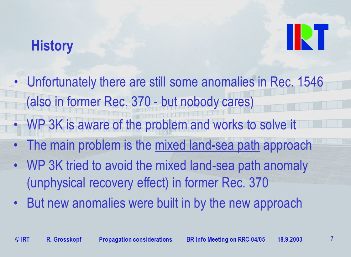 © IRT R. Grosskopf Propagation considerations BR Info Meeting on RRC-04/05 18.9.2003 7 History WP 3K is aware of the problem and works to solve it The