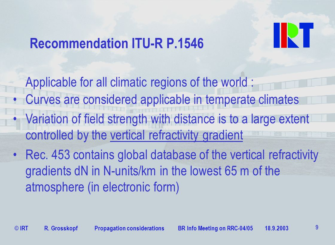 © IRT R. Grosskopf Propagation considerations BR Info Meeting on RRC-04/05 18.9.2003 9 Recommendation ITU-R P.1546 Curves are considered applicable in