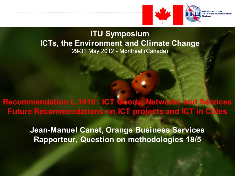 Recommendation L.1410 : ICT Goods, Networks and Services Future Recommendations on ICT projects and ICT in Cities Jean-Manuel Canet, Orange Business Services Rapporteur, Question on methodologies 18/5 ITU Symposium ICTs, the Environment and Climate Change 29-31 May 2012 - Montreal (Canada)