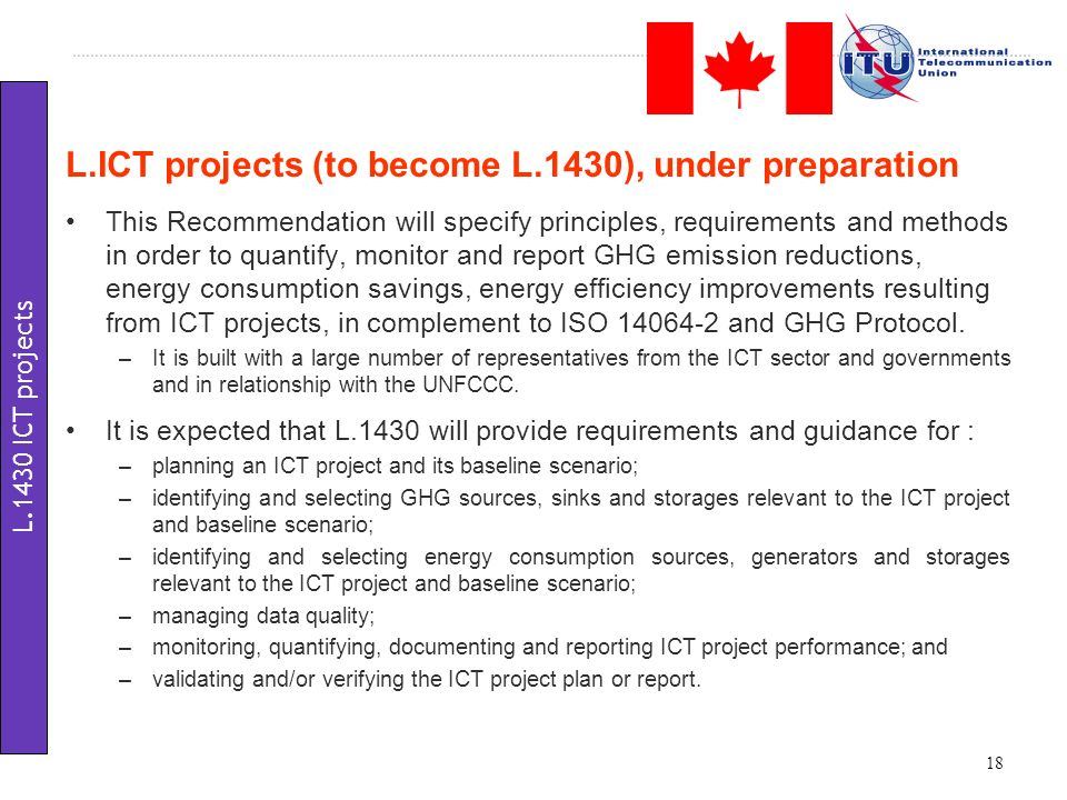 This Recommendation will specify principles, requirements and methods in order to quantify, monitor and report GHG emission reductions, energy consumption savings, energy efficiency improvements resulting from ICT projects, in complement to ISO 14064-2 and GHG Protocol.