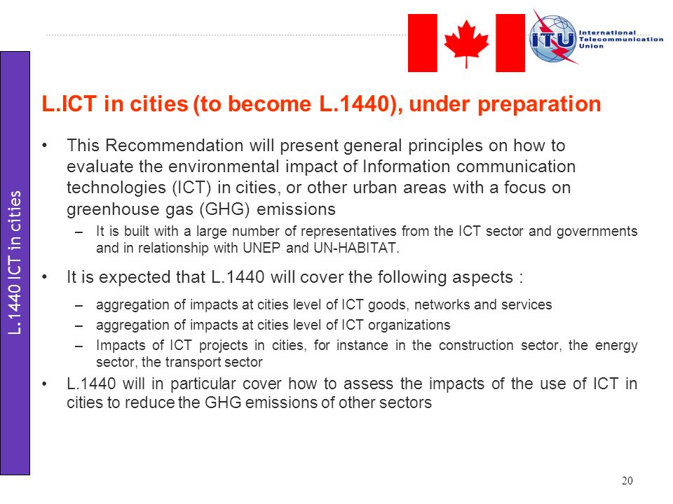 This Recommendation will present general principles on how to evaluate the environmental impact of Information communication technologies (ICT) in cities, or other urban areas with a focus on greenhouse gas (GHG) emissions –It is built with a large number of representatives from the ICT sector and governments and in relationship with UNEP and UN-HABITAT.