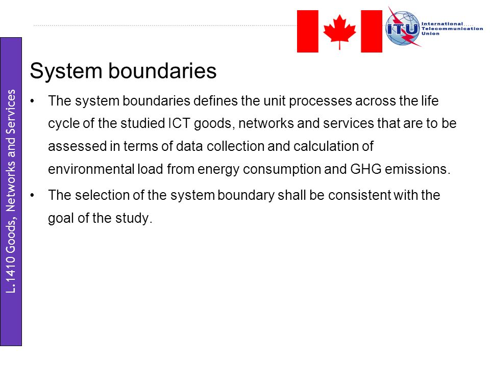 System boundaries The system boundaries defines the unit processes across the life cycle of the studied ICT goods, networks and services that are to be assessed in terms of data collection and calculation of environmental load from energy consumption and GHG emissions.