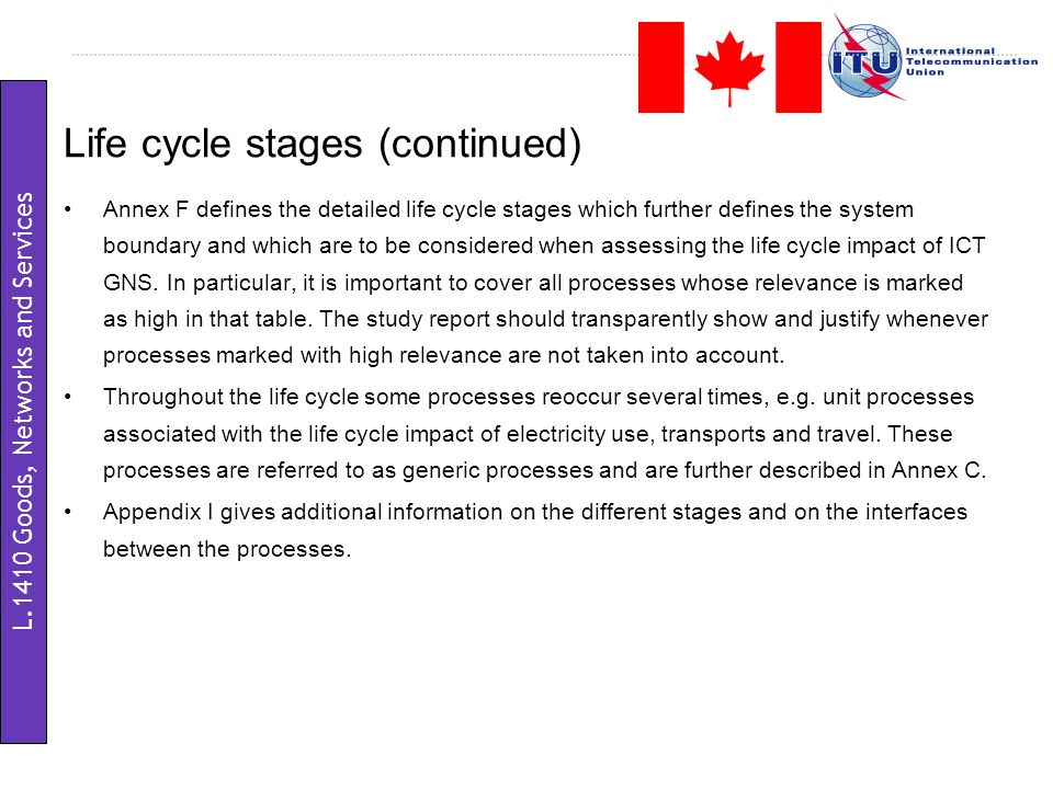 Life cycle stages (continued) Annex F defines the detailed life cycle stages which further defines the system boundary and which are to be considered when assessing the life cycle impact of ICT GNS.