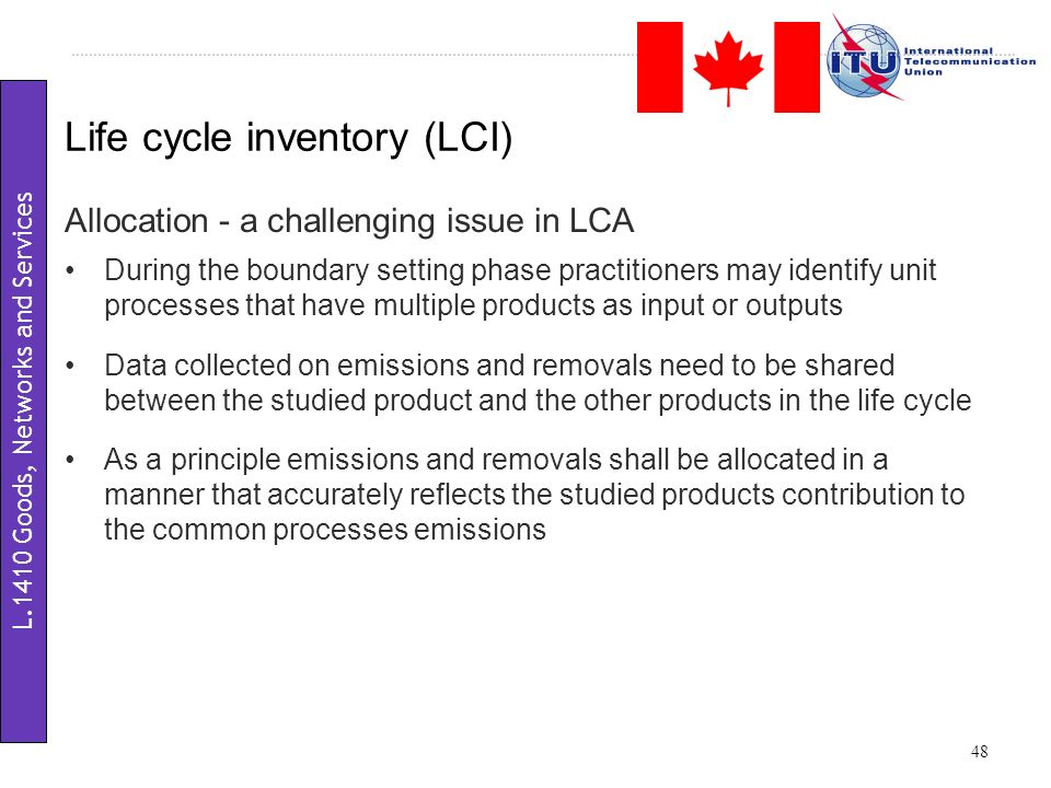 Allocation - a challenging issue in LCA During the boundary setting phase practitioners may identify unit processes that have multiple products as input or outputs Data collected on emissions and removals need to be shared between the studied product and the other products in the life cycle As a principle emissions and removals shall be allocated in a manner that accurately reflects the studied products contribution to the common processes emissions Life cycle inventory (LCI) 48 L.1410 Goods, Networks and Services