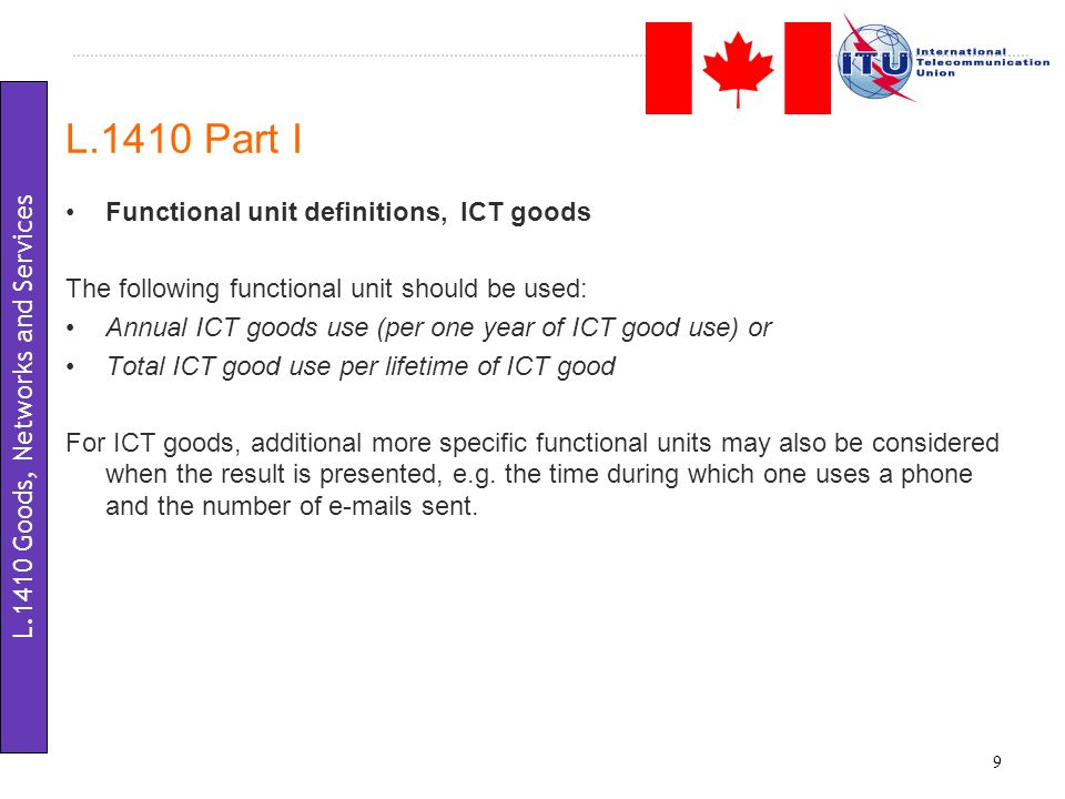 Functional unit definitions, ICT goods The following functional unit should be used: Annual ICT goods use (per one year of ICT good use) or Total ICT good use per lifetime of ICT good For ICT goods, additional more specific functional units may also be considered when the result is presented, e.g.