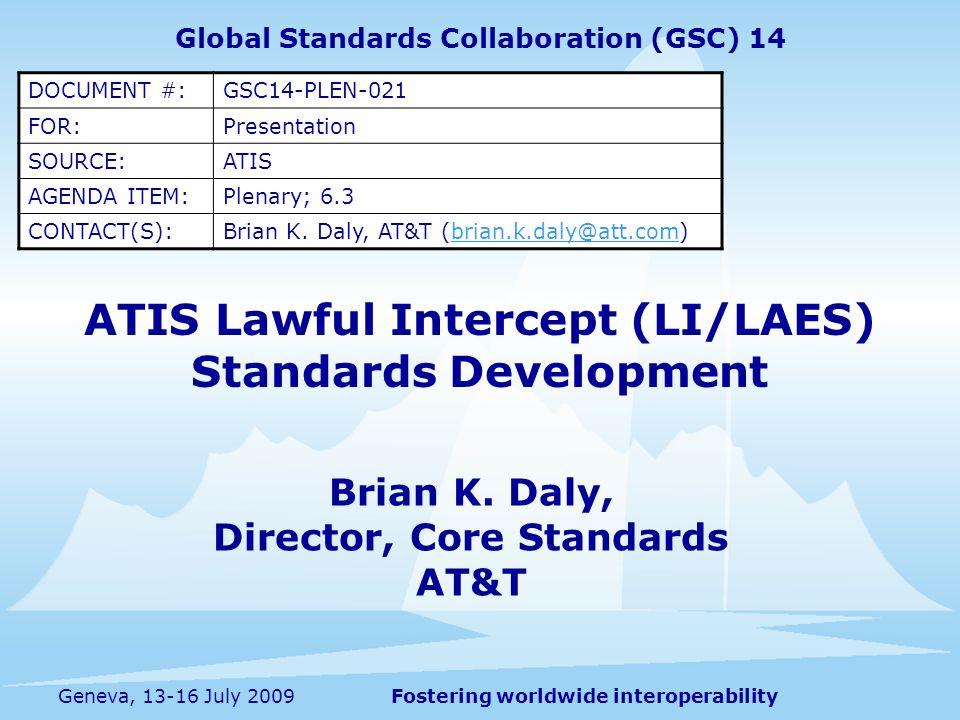 Fostering worldwide interoperabilityGeneva, 13-16 July 2009 ATIS Lawful Intercept (LI/LAES) Standards Development Brian K.