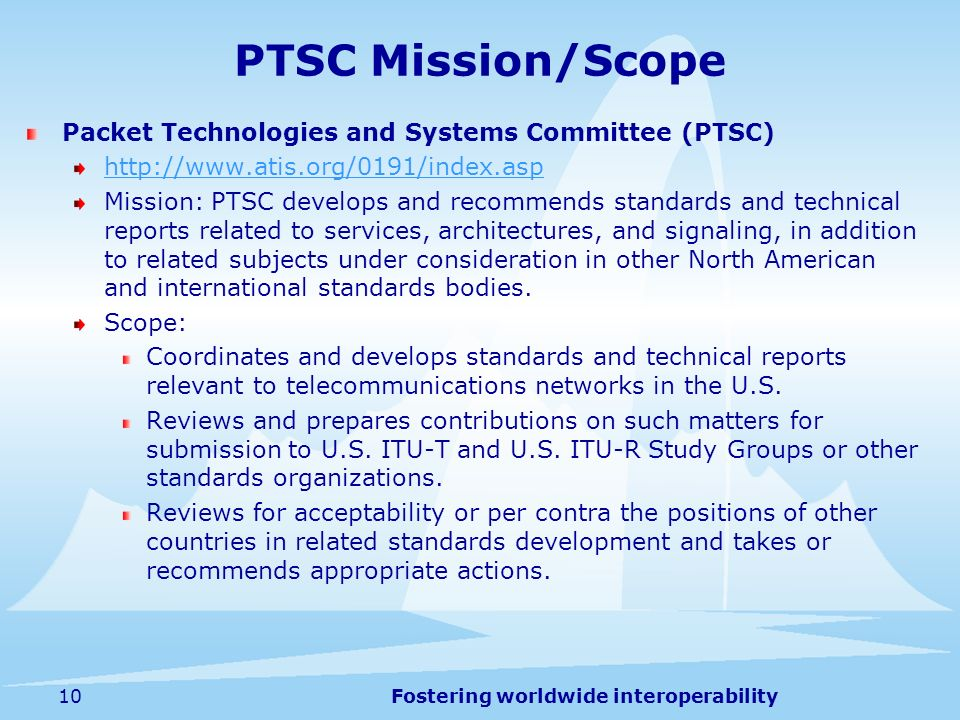 Fostering worldwide interoperability10 PTSC Mission/Scope Packet Technologies and Systems Committee (PTSC) http://www.atis.org/0191/index.asp Mission: PTSC develops and recommends standards and technical reports related to services, architectures, and signaling, in addition to related subjects under consideration in other North American and international standards bodies.