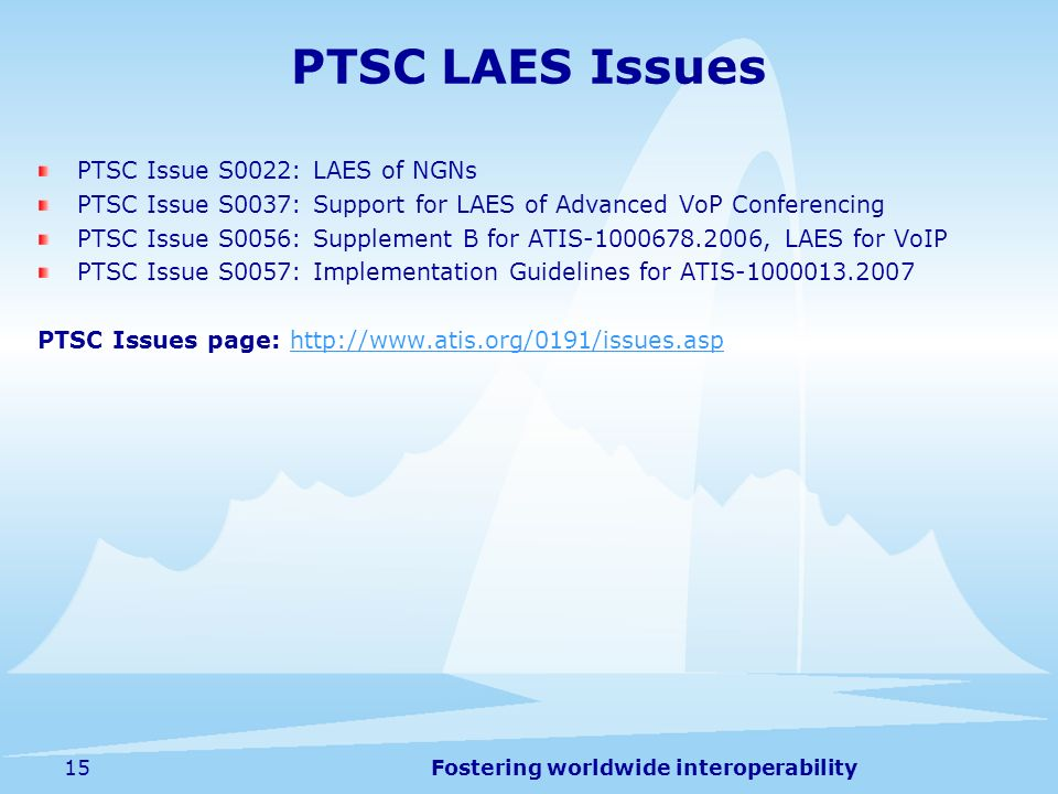 Fostering worldwide interoperability15 PTSC LAES Issues PTSC Issue S0022: LAES of NGNs PTSC Issue S0037: Support for LAES of Advanced VoP Conferencing