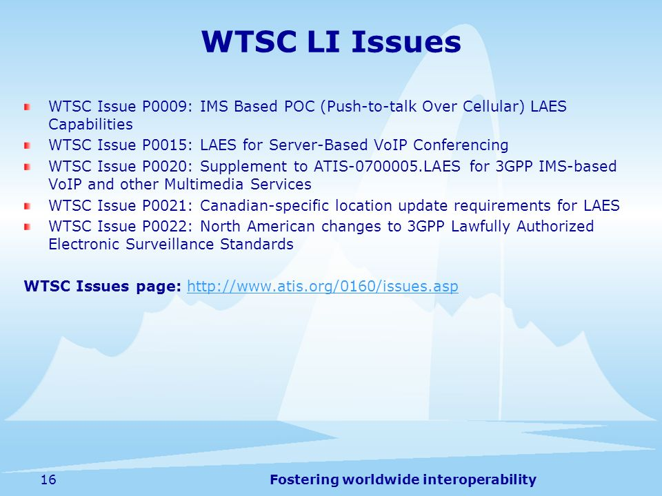 Fostering worldwide interoperability16 WTSC LI Issues WTSC Issue P0009: IMS Based POC (Push-to-talk Over Cellular) LAES Capabilities WTSC Issue P0015: LAES for Server-Based VoIP Conferencing WTSC Issue P0020: Supplement to ATIS-0700005.LAES for 3GPP IMS-based VoIP and other Multimedia Services WTSC Issue P0021: Canadian-specific location update requirements for LAES WTSC Issue P0022: North American changes to 3GPP Lawfully Authorized Electronic Surveillance Standards WTSC Issues page: http://www.atis.org/0160/issues.asphttp://www.atis.org/0160/issues.asp