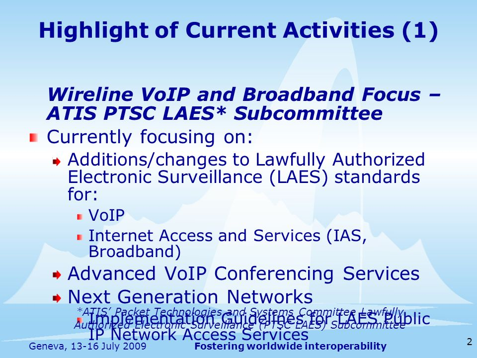 Fostering worldwide interoperability Highlight of Current Activities (1) Wireline VoIP and Broadband Focus – ATIS PTSC LAES* Subcommittee Currently fo