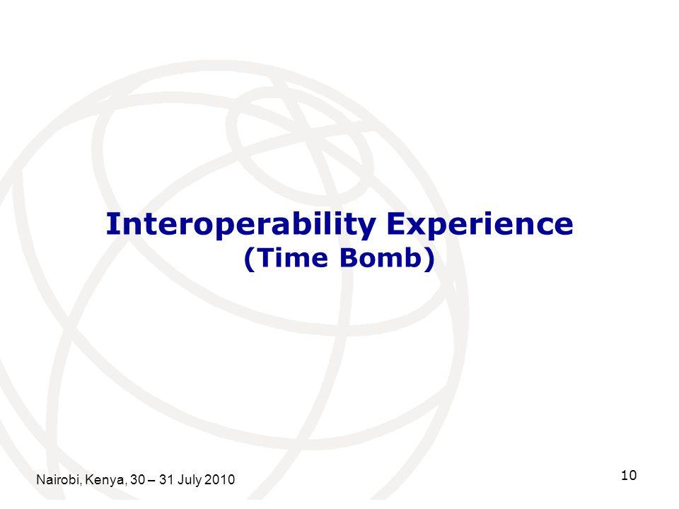 Interoperability Experience (Time Bomb) Nairobi, Kenya, 30 – 31 July 2010 10