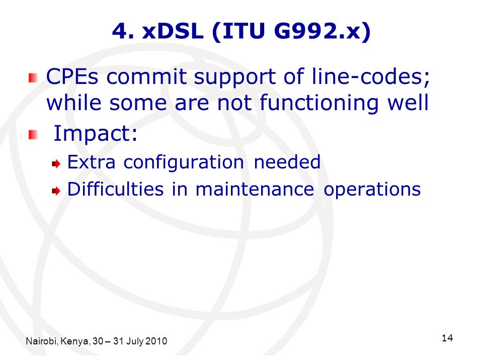 Nairobi, Kenya, 30 – 31 July 2010 14 4. xDSL (ITU G992.x) CPEs commit support of line-codes; while some are not functioning well Impact: Extra configu