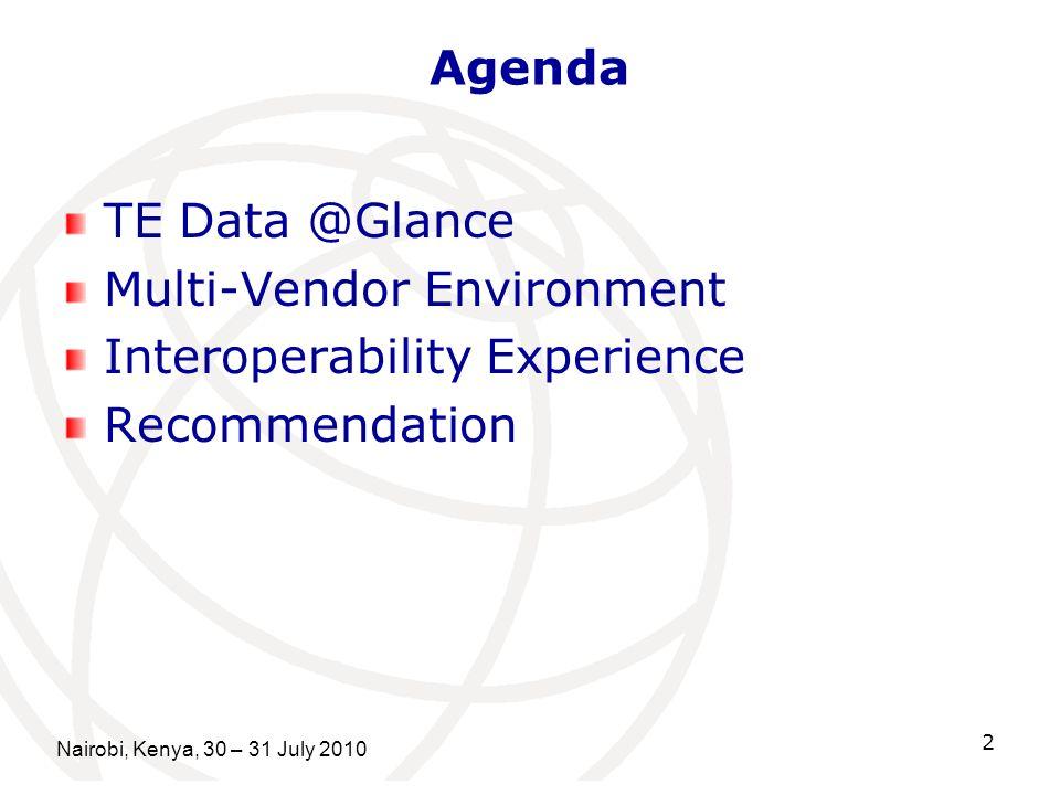 Agenda TE Data @Glance Multi-Vendor Environment Interoperability Experience Recommendation Nairobi, Kenya, 30 – 31 July 2010 2