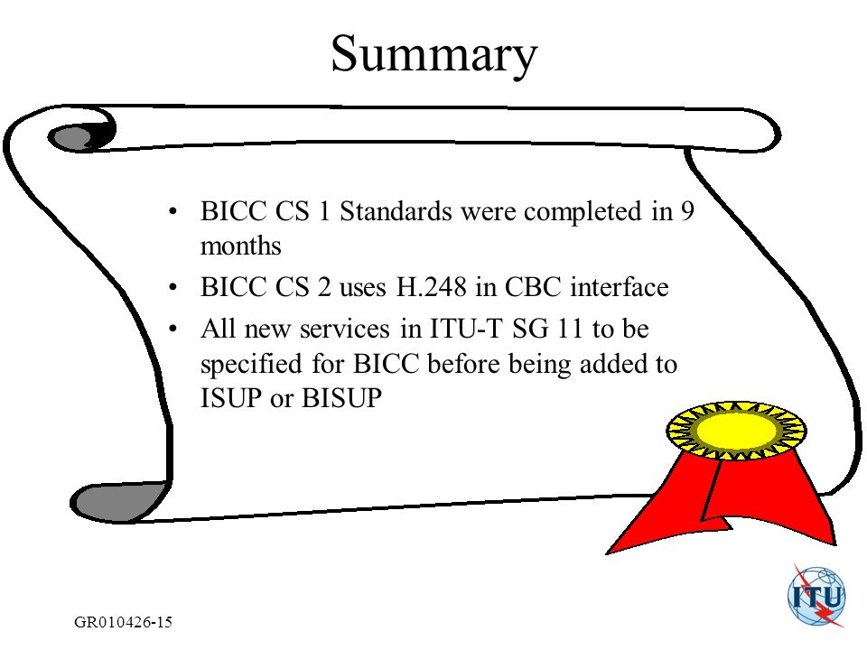 GR010426-15 Summary BICC CS 1 Standards were completed in 9 months BICC CS 2 uses H.248 in CBC interface All new services in ITU-T SG 11 to be specified for BICC before being added to ISUP or BISUP